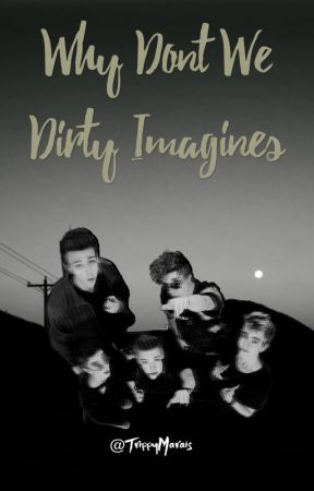 Why don't we Dirty imagines  by TrippyMarais