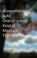 Aromatherapy Is An One-of-a-kind Kind of Massage Therapy by oval46karate