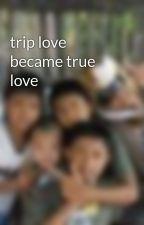 trip love became true love by RheajaneDelRosario