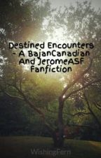 Destined Encounters - A BajanCanadian And JeromeASF Fanfiction by Oshywott