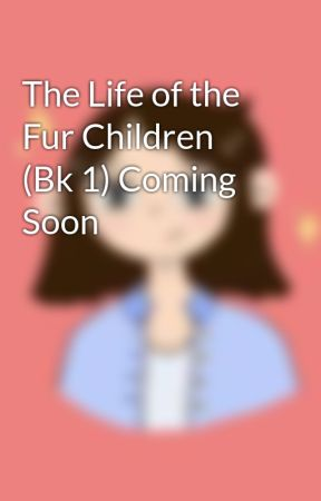 The Life of the Fur Children (Bk 1) by dreamshy