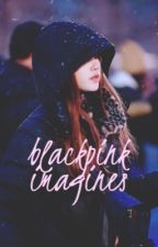 BLACKPINK Imagines by alwaysdubu
