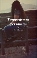 Troppo grassa per amarsi by AmyEsposito5
