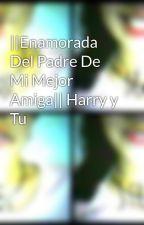 ||Enamorada Del Padre De Mi Mejor Amiga|| Harry y Tu by DayDelgado