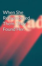 When She Remembered Them, They Found Her. by Beachy