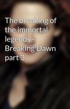 The breaking of the immortal legends - Breaking Dawn part 3 by Fanpire1Robsession