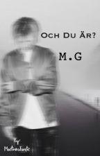 Och du är?|| M.G by MactinusFanfic