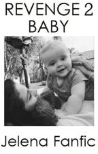 REVENGE 2: BABY | Jelena Fanfic by DaughterOfBeautiful