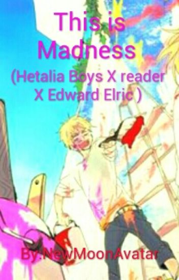 This is madness(Hetalia Boys X reader X Fullmetal Alchemist Boys)