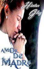AMOR DE MADRE (Historia Terminada) by hectoringeoh