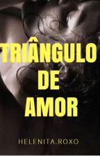 TRIÂNGULO DE AMOR by HelenitaPereiraRoxo