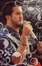 This Is Our Life( Luke Bryan Fanfic SAGA) by ilylb_
