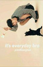 It's everyday bro ✧ HR by piedbangtan