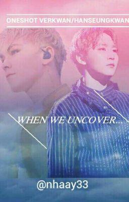 Đọc truyện [Oneshot Verkwan/HanSeungkwan] WHEN WE UNCOVER...
