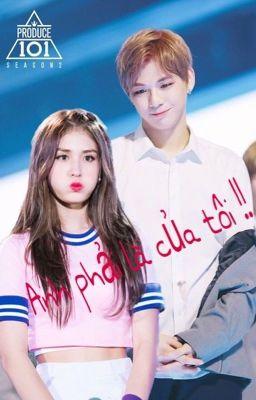 [ Wanna One×I.O.I / Kang Daniel × Joen Somi ] Anh phải là của tôi !! P1