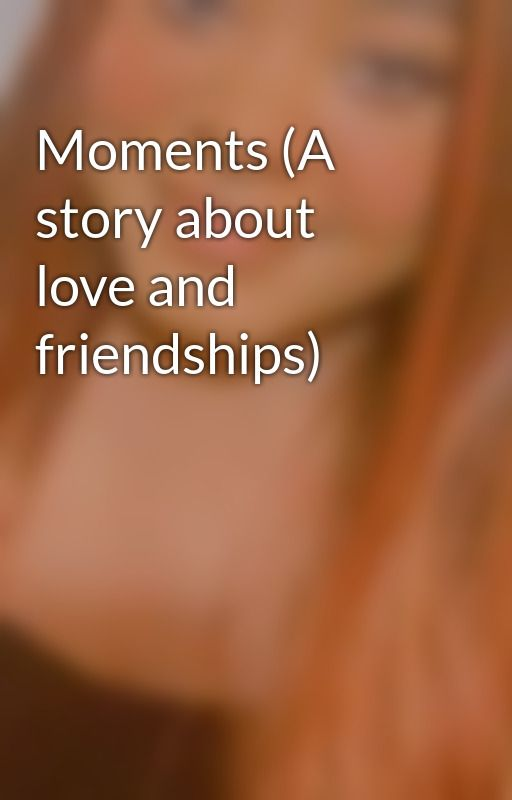 Moments (A story about love and friendships) by ShaenellAronaStephen