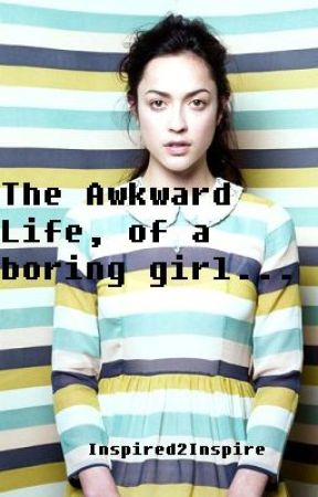 The Awkward Life, Of A Boring Girl? by Inspired2Inspire