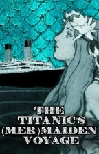 The Titanic's (Mer)Maiden Voyage [Short Story] by ViridianHues