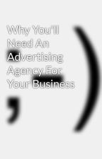 Why You'll Need An Advertising Agency For Your Business by marketingnews45