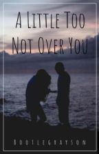 A Little Too Not Over You || g.d. by bootlegrayson
