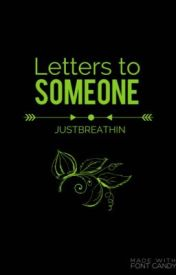 Letters to Someone by justbreathin_