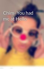 Chim- You had me at Hello by X_WikiCheryl_X