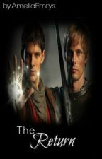 The Return ~A Merlin and Arthur Story~ by AmeliaEmrys