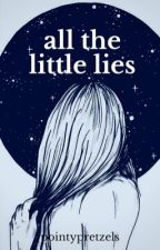 All The Little Lies (RE-WRITING) by pointypretzels