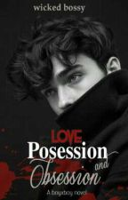 LOVE,POSESSION AND OBSESSION by WickedBossy