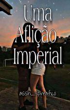 Uma aflição imperial (Concluída) by Ash_lora1234