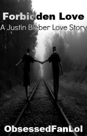 Forbidden Love (A Justin Bieber Love Story) by ObsessedFanLol