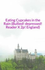 Eating Cupcakes in the Rain (Bullied! depressed! Reader X 2p! England) (#Wattys2015) by Celestial-chan