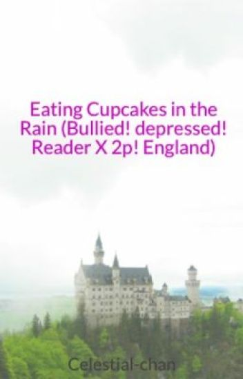 Eating Cupcakes in the Rain (Bullied! depressed! Reader X 2p! England) (#Wattys2015)