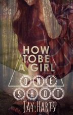 How To Be A Girl - One Shot by JHartsxo16