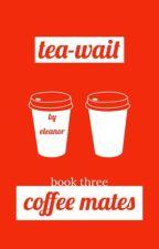 tea- wait, coffee mates // three by -3ll13