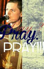 Pray? Pray. Pray!!! (Michael Patrick Kelly) by ellaendless