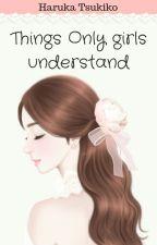 Things only girls understand by Haruka_Tsukiko1432
