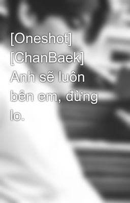 [Oneshot] [ChanBaek] Anh sẽ luôn bên em, đừng lo.