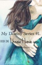 My Destiny Series #1: Book One : I Knew I Loved You by angelswitheart