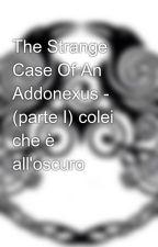 The Strange Case Of An Addonexus - (parte I) colei che è all'oscuro by Verak96