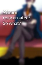 We are reincarnated? So what? by AshonaAo