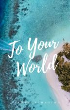 To Your World [ On-going ] by secretlychasing