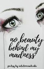 No Beauty Behind My Madness by iatetoomuchcake