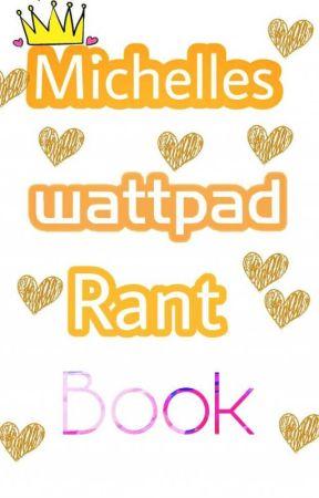Michelle's Wattpad Rant Book by Sweetheart_MichelleB