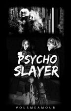 Psycho Slayer by vousmeamour