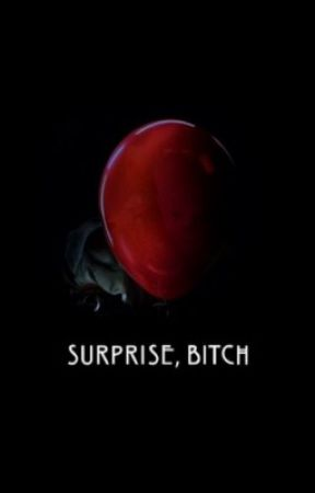 Surprise, bitch! [pennywise x reader] by Therizin