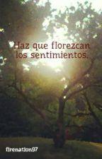 Haz que florezcan los sentimientos. by firenation97