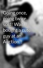 Going once, going twice, sold! Wait, I bought a cute guy at an Auction?! by fueledbymusic