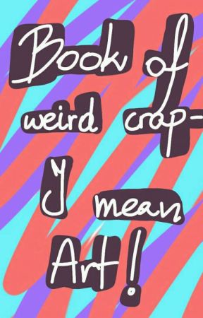 Book of weird crap- I mean art! by LoveCookieMonster5