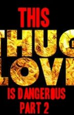 This Thug Love Is Dangerous: Part 2 (Book Two) by ashleyrekab__